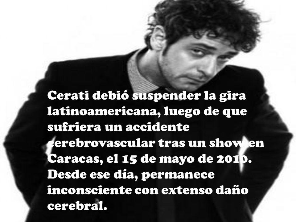 Cerati debió suspender la gira latinoamericana, luego de que sufriera un accidente cerebrovascular tras un show en Caracas, el 15 de mayo de 2010. Des