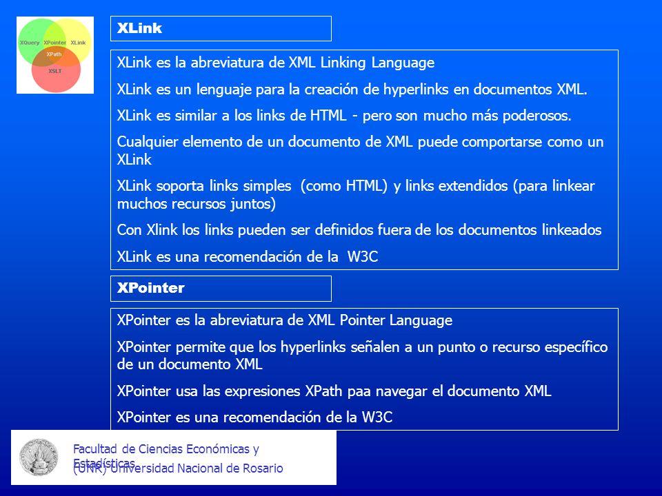 Facultad de Ciencias Económicas y Estadísticas (UNR) Universidad Nacional de Rosario XLink XPointer XLink es la abreviatura de XML Linking Language XLink es un lenguaje para la creación de hyperlinks en documentos XML.