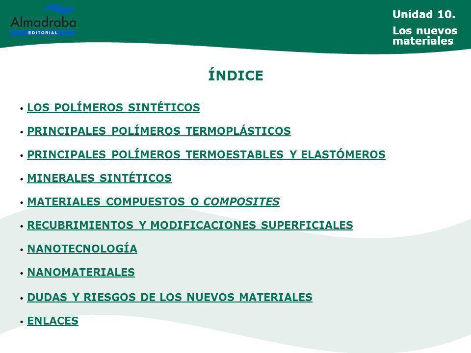 ÍNDICE LOS POLÍMEROS SINTÉTICOS LOS POLÍMEROS SINTÉTICOS PRINCIPALES POLÍMEROS TERMOPLÁSTICOS PRINCIPALES POLÍMEROS TERMOPLÁSTICOS PRINCIPALES POLÍMEROS TERMOESTABLES Y ELASTÓMEROS PRINCIPALES POLÍMEROS TERMOESTABLES Y ELASTÓMEROS MINERALES SINTÉTICOS MINERALES SINTÉTICOS MATERIALES COMPUESTOS O COMPOSITES MATERIALES COMPUESTOS O COMPOSITES RECUBRIMIENTOS Y MODIFICACIONES SUPERFICIALES RECUBRIMIENTOS Y MODIFICACIONES SUPERFICIALES NANOTECNOLOGÍA NANOTECNOLOGÍA NANOMATERIALES NANOMATERIALES DUDAS Y RIESGOS DE LOS NUEVOS MATERIALES DUDAS Y RIESGOS DE LOS NUEVOS MATERIALES ENLACES ENLACES Unidad 10.