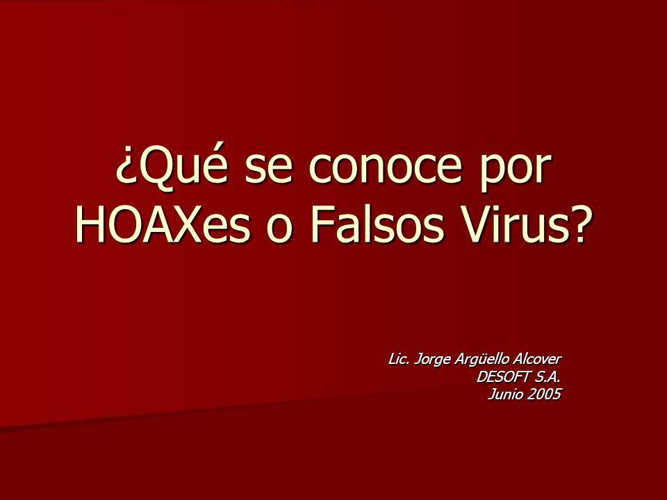 ¿Qué se conoce por HOAXes o Falsos Virus? Lic. Jorge Argüello Alcover DESOFT S.A. Junio 2005