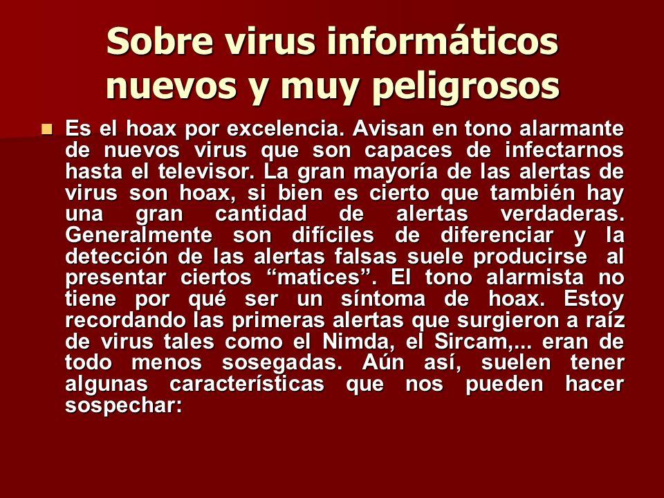 Sobre virus informáticos nuevos y muy peligrosos Es el hoax por excelencia. Avisan en tono alarmante de nuevos virus que son capaces de infectarnos ha