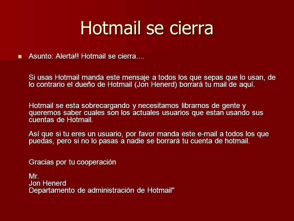 Hotmail se cierra Asunto: Alerta!! Hotmail se cierra.... Si usas Hotmail manda este mensaje a todos los que sepas que lo usan, de lo contrario el dueñ