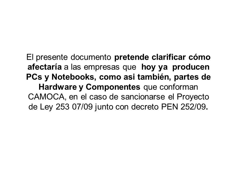 El presente documento pretende clarificar cómo afectaría a las empresas que hoy ya producen PCs y Notebooks, como asi también, partes de Hardware y Componentes que conforman CAMOCA, en el caso de sancionarse el Proyecto de Ley 253 07/09 junto con decreto PEN 252/09.