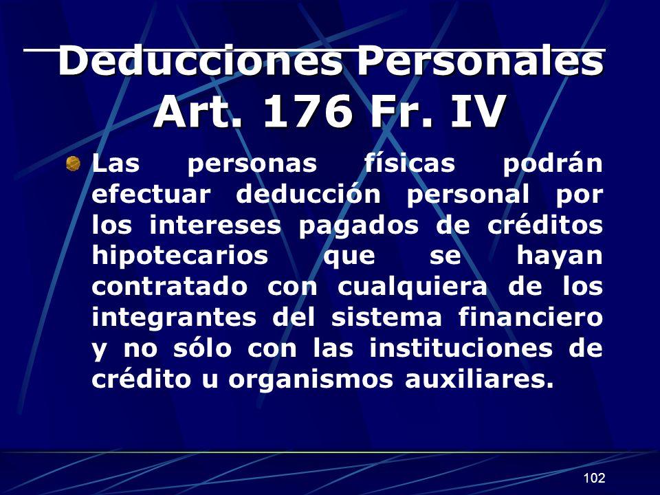 102 Deducciones Personales Art. 176 Fr. IV Las personas físicas podrán efectuar deducción personal por los intereses pagados de créditos hipotecarios