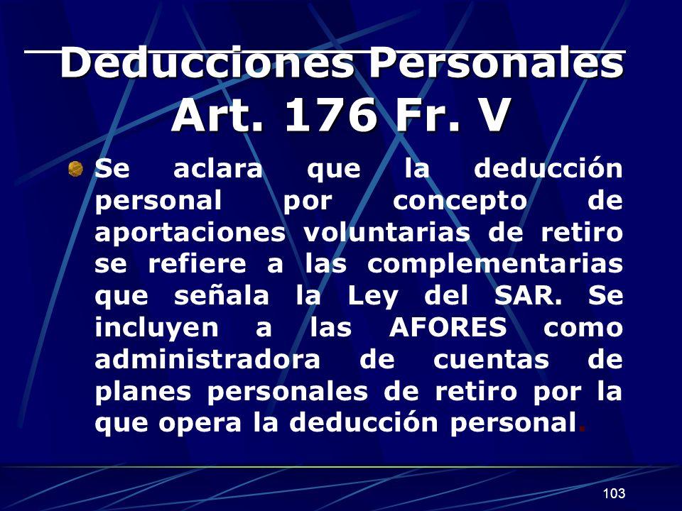 103 Deducciones Personales Art. 176 Fr. V Se aclara que la deducción personal por concepto de aportaciones voluntarias de retiro se refiere a las comp