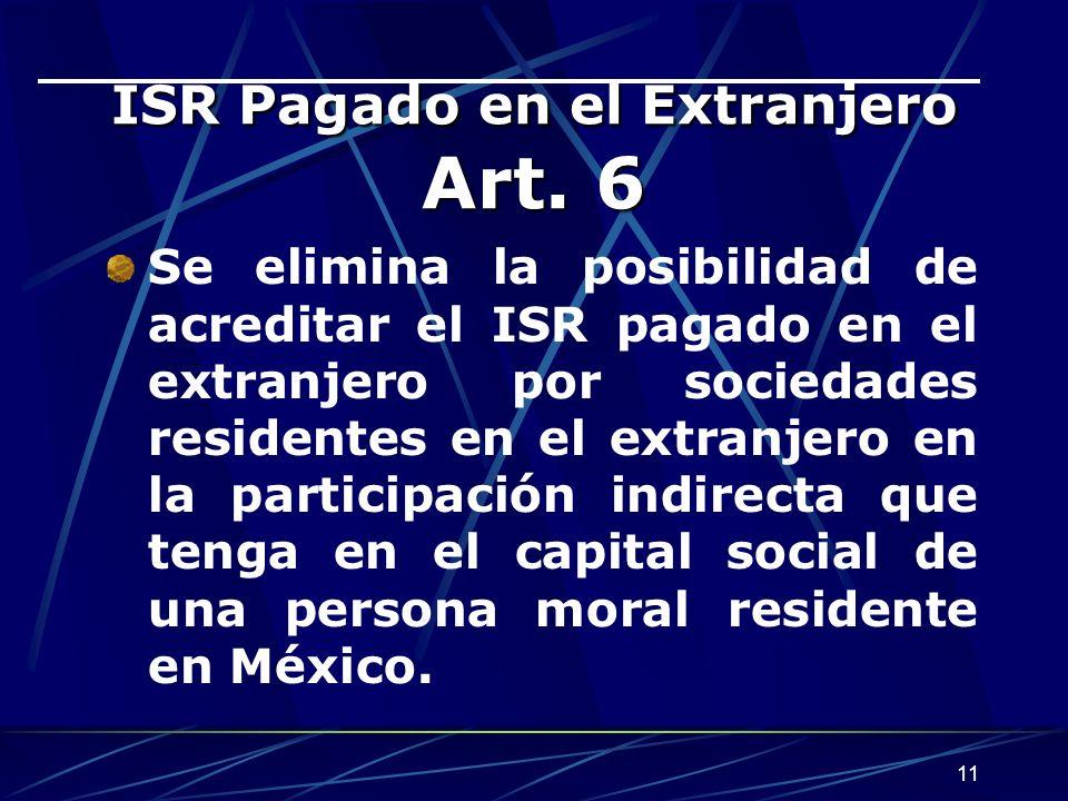 11 ISR Pagado en el Extranjero Art. 6 Se elimina la posibilidad de acreditar el ISR pagado en el extranjero por sociedades residentes en el extranjero