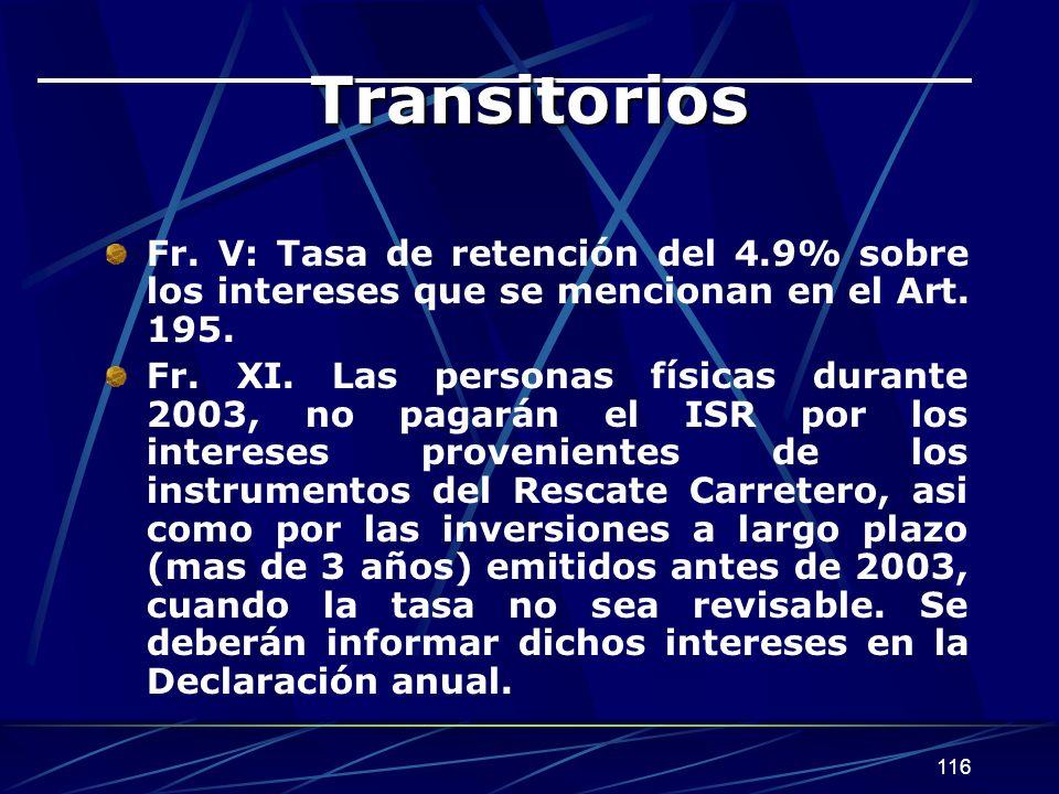 116 Transitorios Fr. V: Tasa de retención del 4.9% sobre los intereses que se mencionan en el Art. 195. Fr. XI. Las personas físicas durante 2003, no