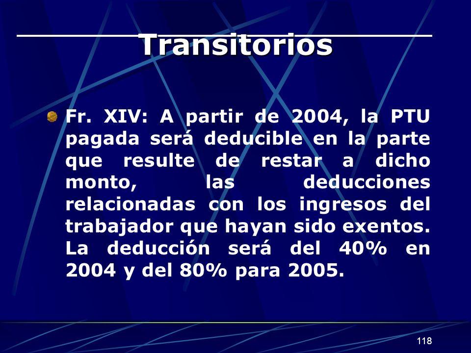 118 Transitorios Fr. XIV: A partir de 2004, la PTU pagada será deducible en la parte que resulte de restar a dicho monto, las deducciones relacionadas
