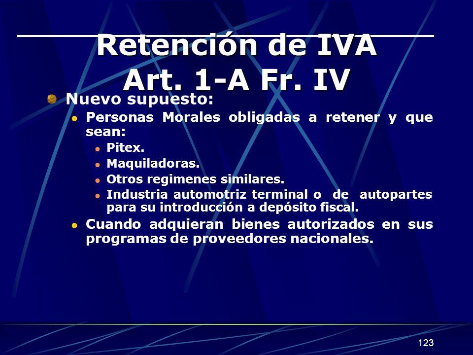 123 Retención de IVA Art. 1-A Fr. IV Nuevo supuesto: Personas Morales obligadas a retener y que sean: Pitex. Maquiladoras. Otros regimenes similares.