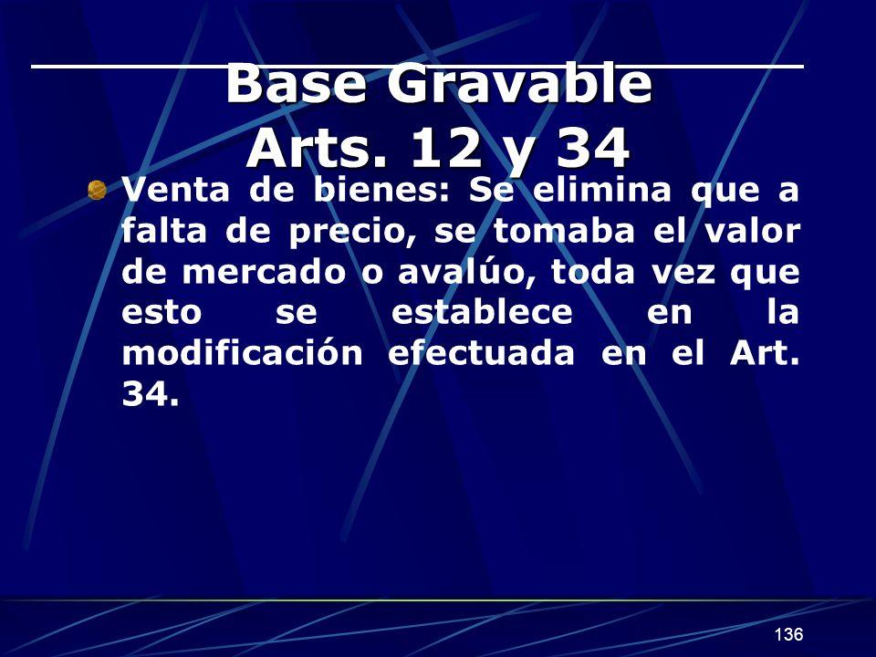 136 Base Gravable Arts. 12 y 34 Venta de bienes: Se elimina que a falta de precio, se tomaba el valor de mercado o avalúo, toda vez que esto se establ
