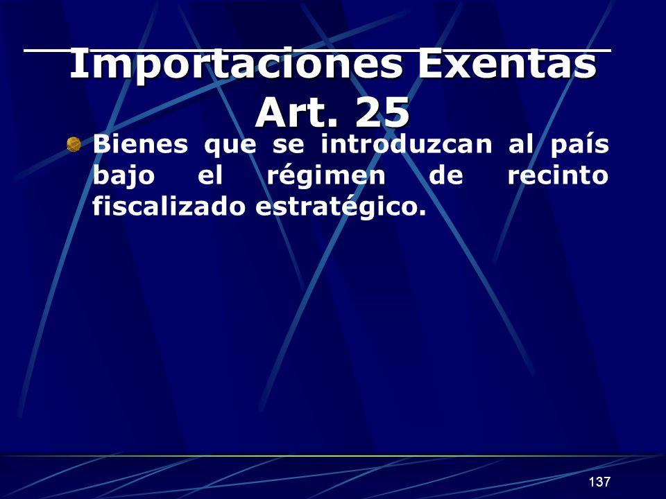 137 Importaciones Exentas Art. 25 Bienes que se introduzcan al país bajo el régimen de recinto fiscalizado estratégico.
