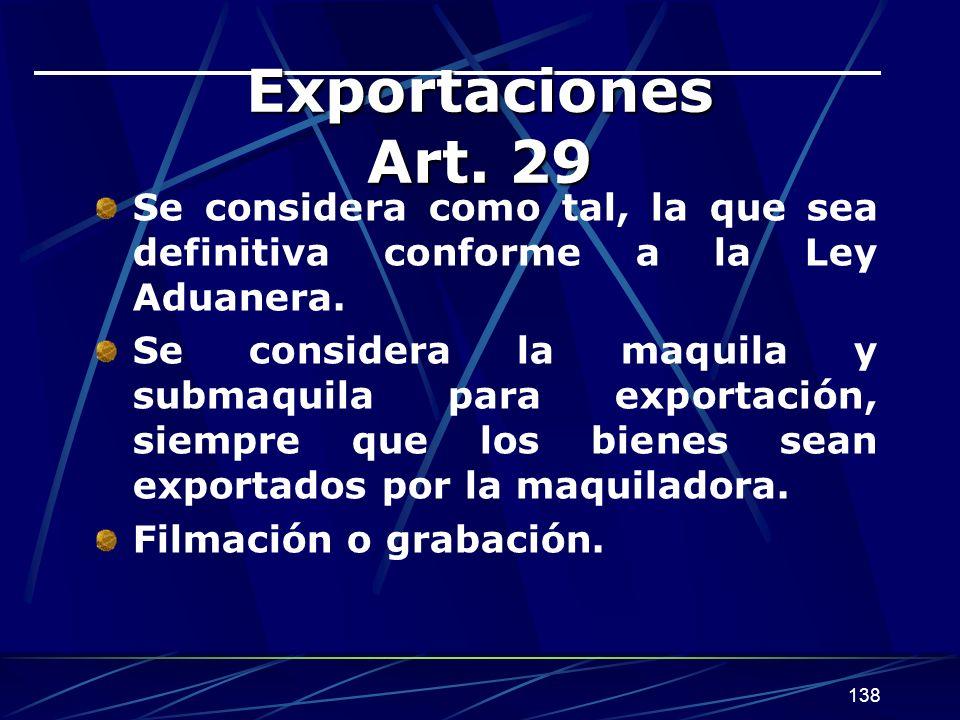 138 Exportaciones Art. 29 Se considera como tal, la que sea definitiva conforme a la Ley Aduanera. Se considera la maquila y submaquila para exportaci
