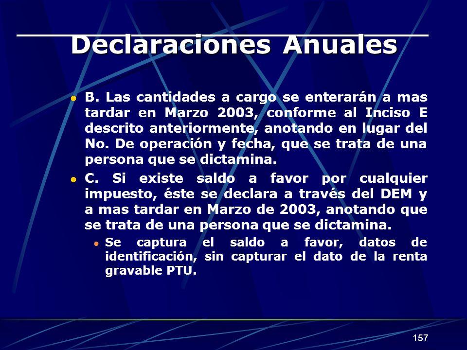 157 Declaraciones Anuales B. Las cantidades a cargo se enterarán a mas tardar en Marzo 2003, conforme al Inciso E descrito anteriormente, anotando en