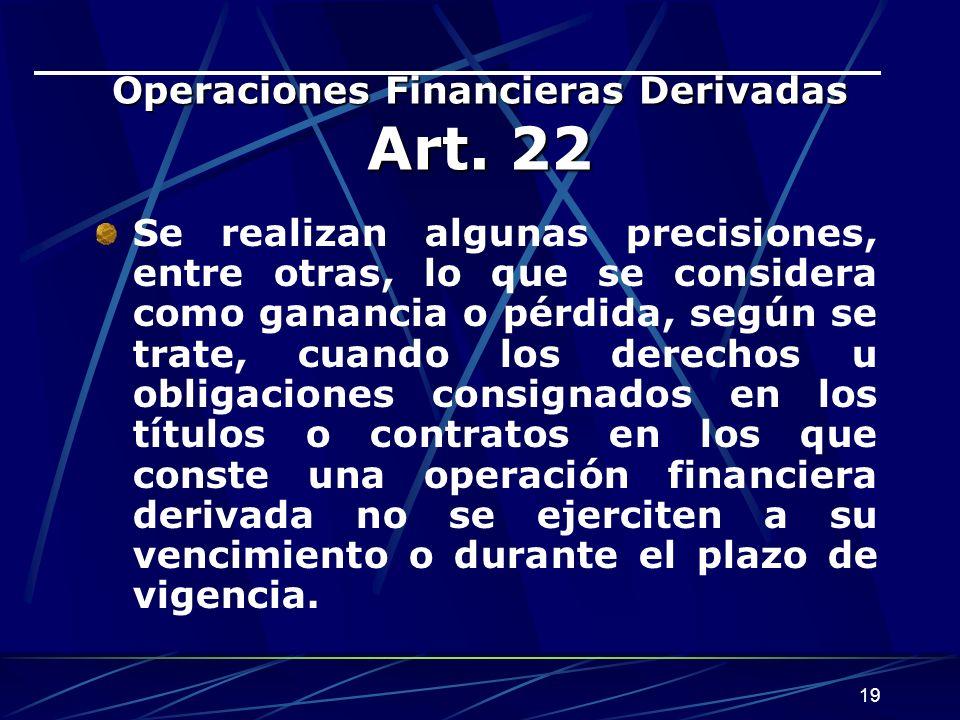 19 Operaciones Financieras Derivadas Art. 22 Se realizan algunas precisiones, entre otras, lo que se considera como ganancia o pérdida, según se trate