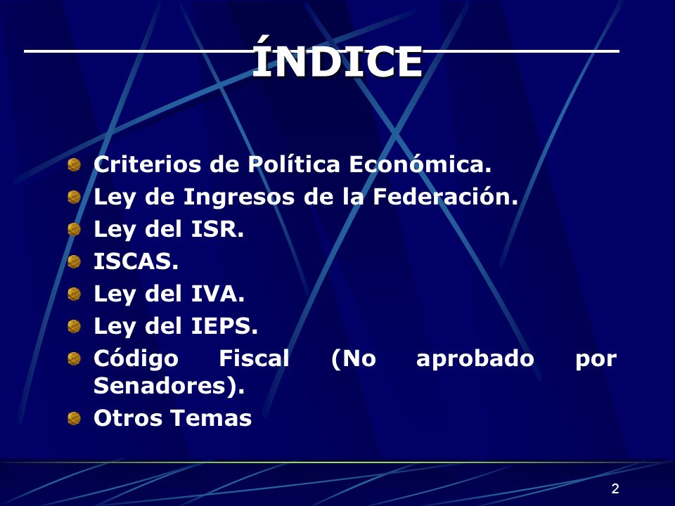 2 ÍNDICE Criterios de Política Económica. Ley de Ingresos de la Federación. Ley del ISR. ISCAS. Ley del IVA. Ley del IEPS. Código Fiscal (No aprobado