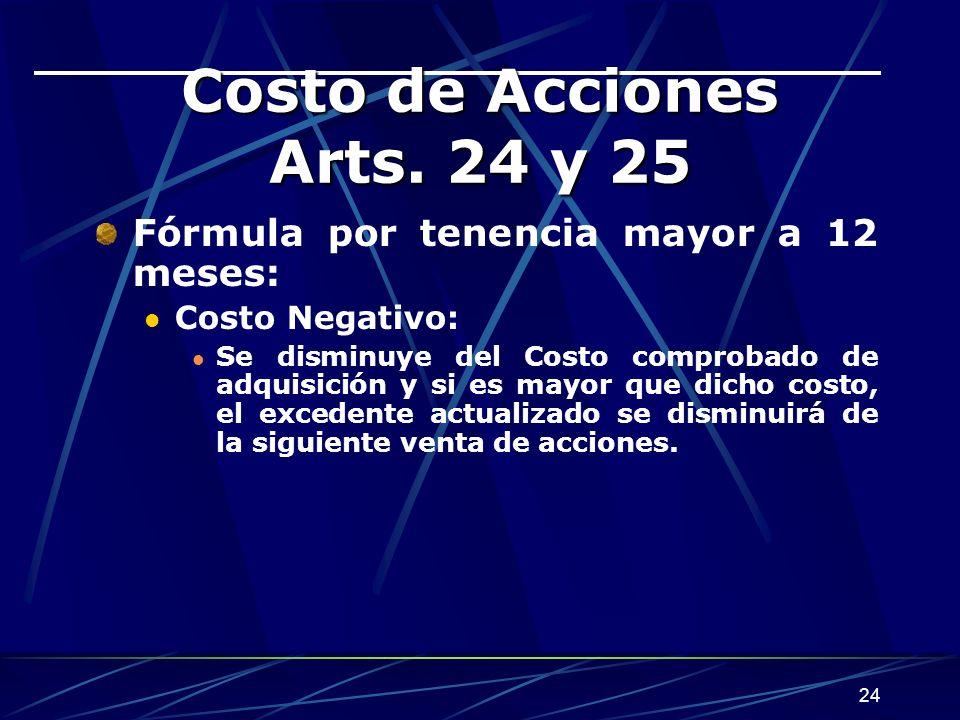 24 Costo de Acciones Arts. 24 y 25 Fórmula por tenencia mayor a 12 meses: Costo Negativo: Se disminuye del Costo comprobado de adquisición y si es may