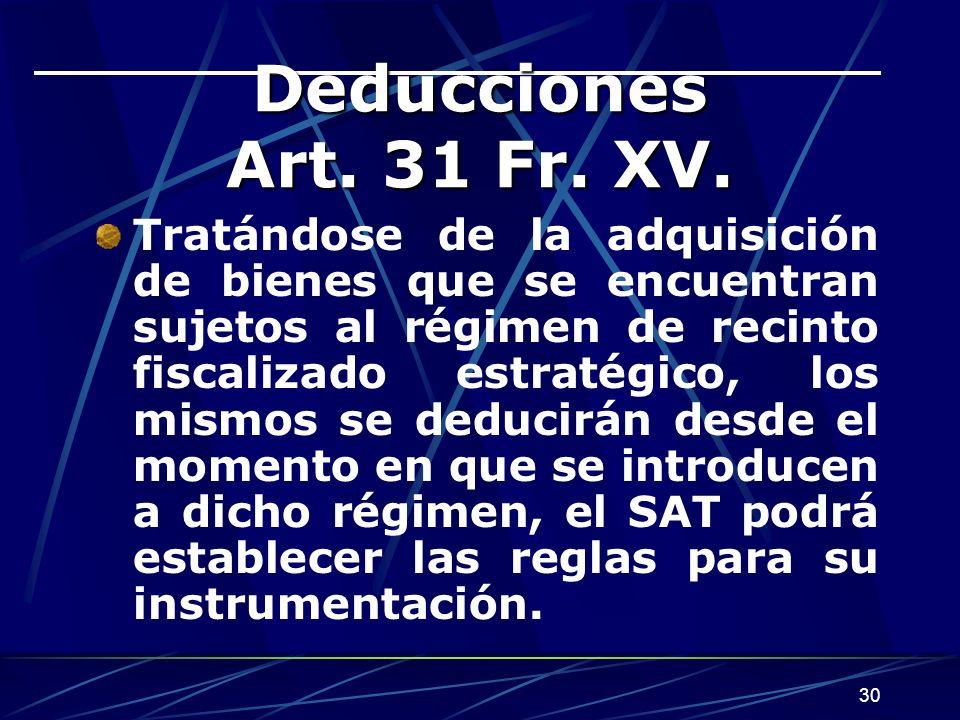 30 Deducciones Art. 31 Fr. XV. Tratándose de la adquisición de bienes que se encuentran sujetos al régimen de recinto fiscalizado estratégico, los mis