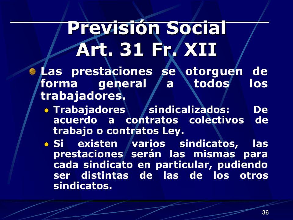 36 Previsión Social Art. 31 Fr. XII Las prestaciones se otorguen de forma general a todos los trabajadores. Trabajadores sindicalizados: De acuerdo a