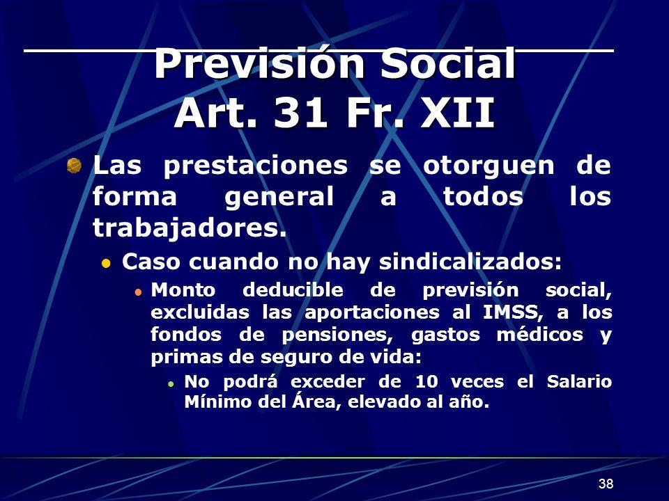 38 Previsión Social Art. 31 Fr. XII Las prestaciones se otorguen de forma general a todos los trabajadores. Caso cuando no hay sindicalizados: Monto d