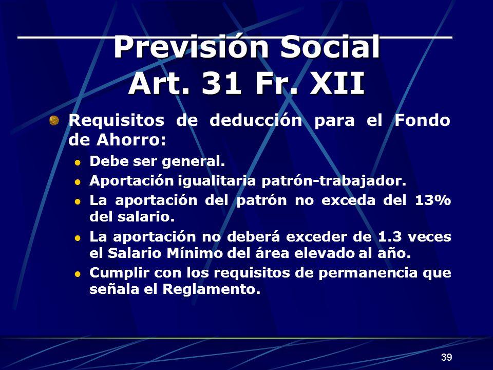 39 Previsión Social Art. 31 Fr. XII Requisitos de deducción para el Fondo de Ahorro: Debe ser general. Aportación igualitaria patrón-trabajador. La ap
