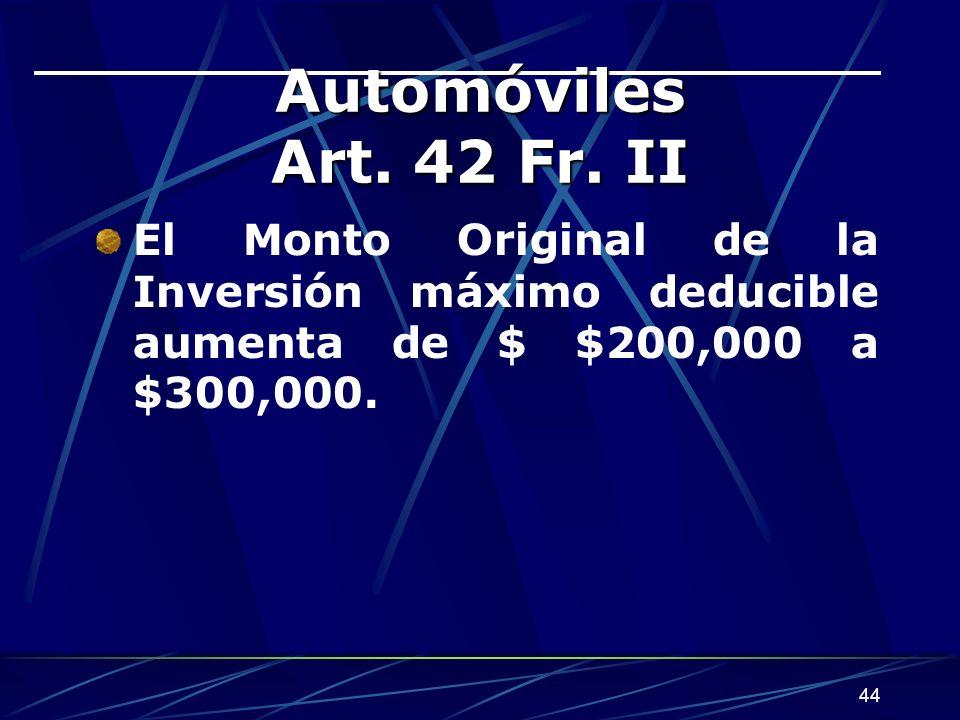 44 Automóviles Art. 42 Fr. II El Monto Original de la Inversión máximo deducible aumenta de $ $200,000 a $300,000.