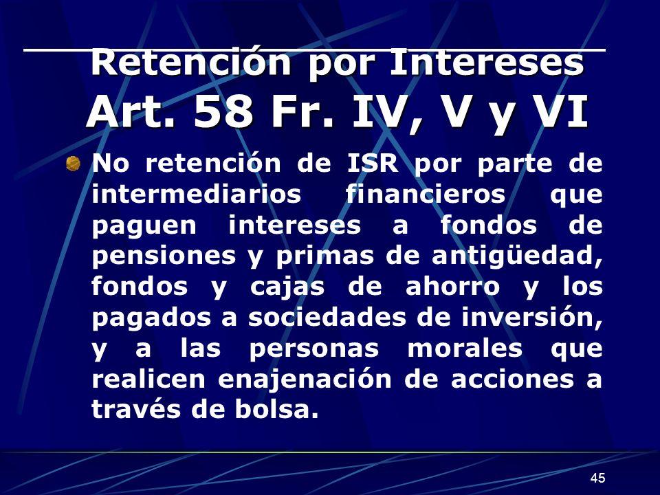 45 Retención por Intereses Art. 58 Fr. IV, V y VI Retención por Intereses Art. 58 Fr. IV, V y VI No retención de ISR por parte de intermediarios finan