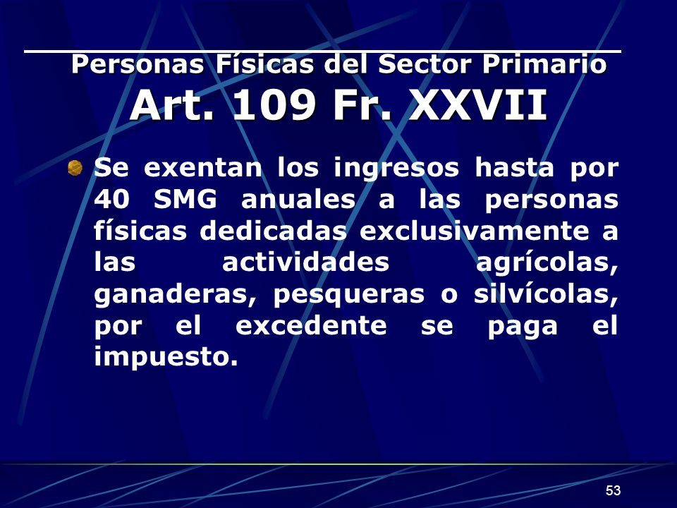 53 Personas Físicas del Sector Primario Art. 109 Fr. XXVII Se exentan los ingresos hasta por 40 SMG anuales a las personas físicas dedicadas exclusiva