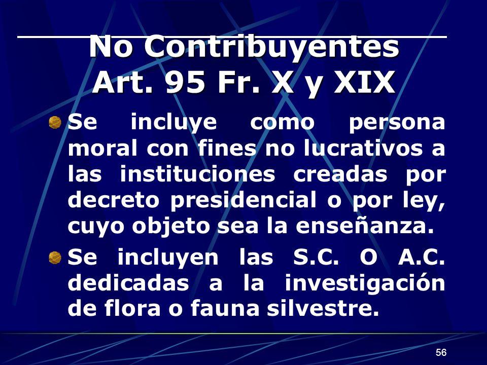 56 No Contribuyentes Art. 95 Fr. X y XIX Se incluye como persona moral con fines no lucrativos a las instituciones creadas por decreto presidencial o