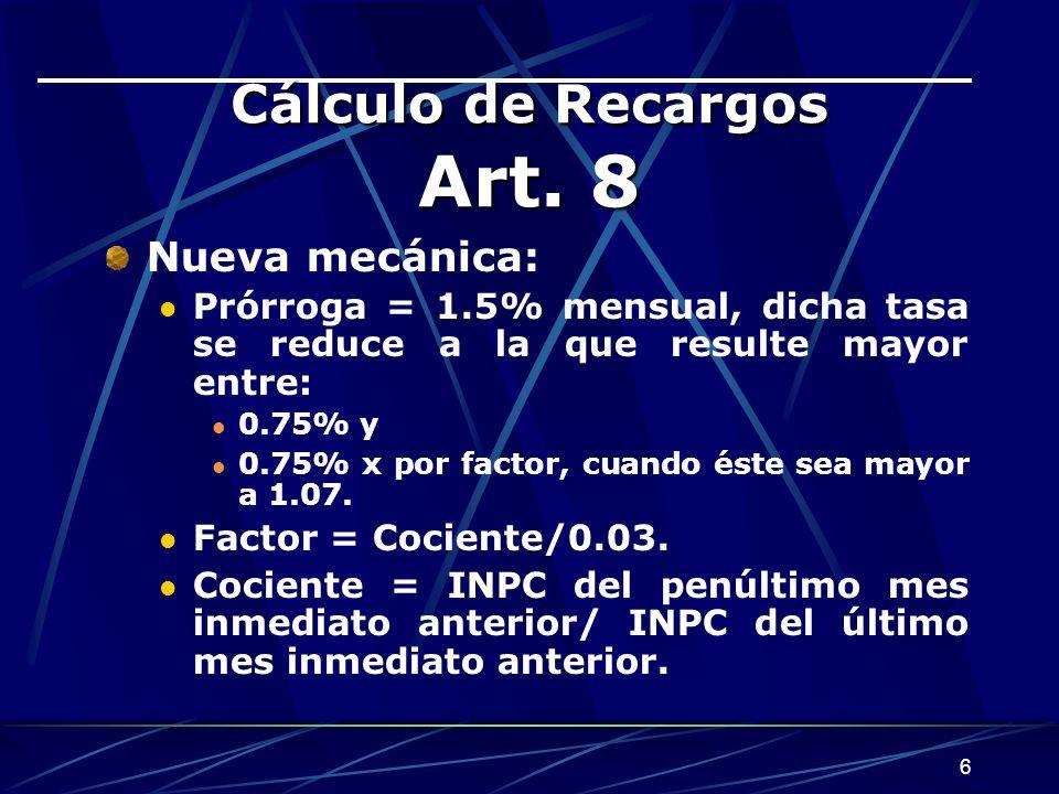 6 Cálculo de Recargos Art. 8 Nueva mecánica: Prórroga = 1.5% mensual, dicha tasa se reduce a la que resulte mayor entre: 0.75% y 0.75% x por factor, c
