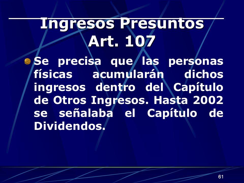 61 Ingresos Presuntos Art. 107 Se precisa que las personas físicas acumularán dichos ingresos dentro del Capítulo de Otros Ingresos. Hasta 2002 se señ