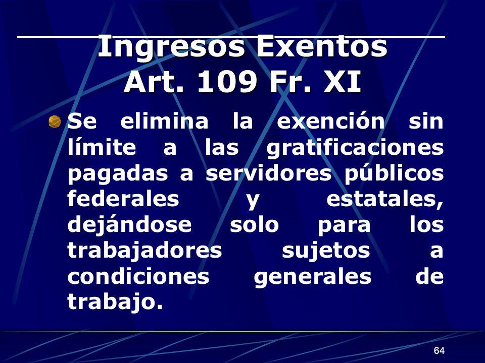 64 Ingresos Exentos Art. 109 Fr. XI Se elimina la exención sin límite a las gratificaciones pagadas a servidores públicos federales y estatales, deján