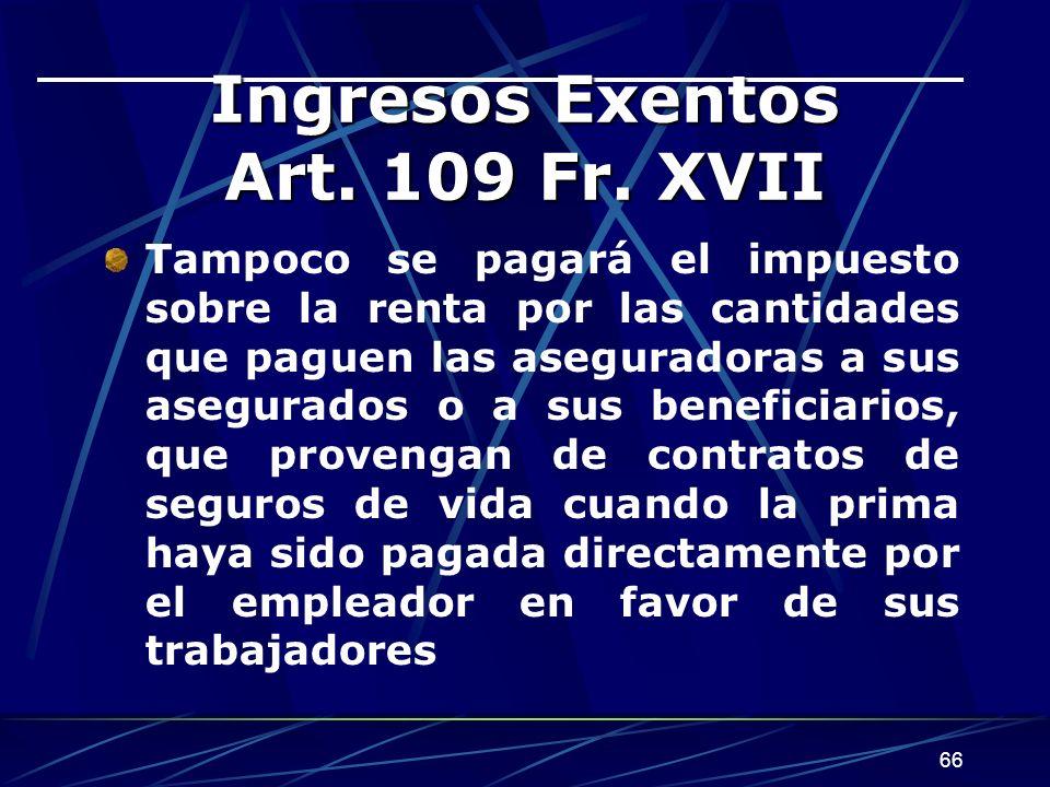 66 Ingresos Exentos Art. 109 Fr. XVII Tampoco se pagará el impuesto sobre la renta por las cantidades que paguen las aseguradoras a sus asegurados o a