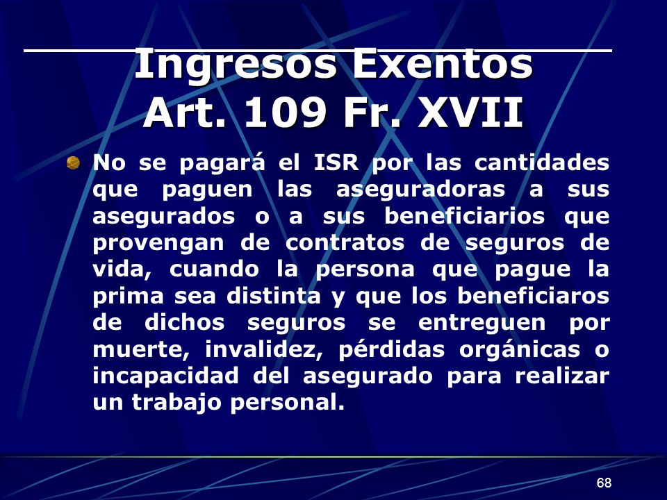 68 Ingresos Exentos Art. 109 Fr. XVII No se pagará el ISR por las cantidades que paguen las aseguradoras a sus asegurados o a sus beneficiarios que pr