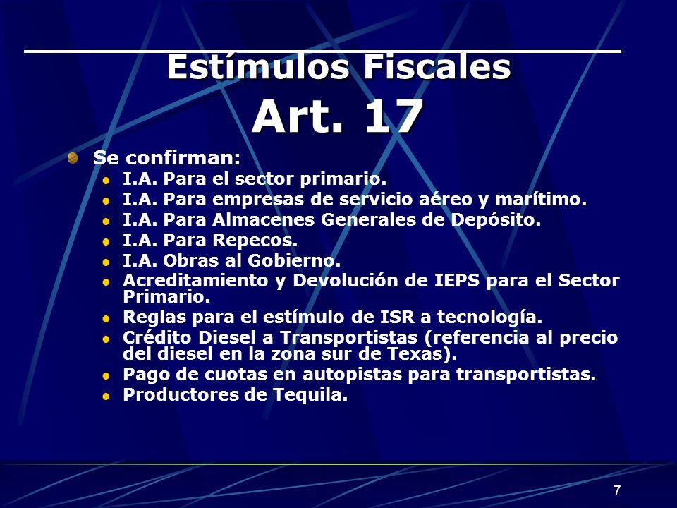 7 Estímulos Fiscales Art. 17 Se confirman: I.A. Para el sector primario. I.A. Para empresas de servicio aéreo y marítimo. I.A. Para Almacenes Generale