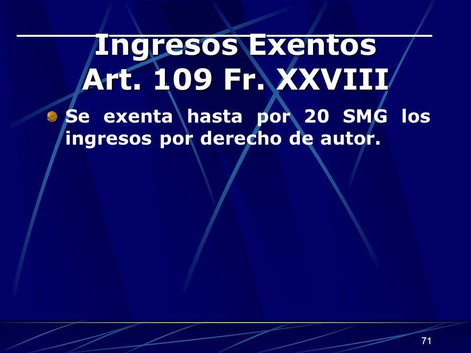 71 Ingresos Exentos Art. 109 Fr. XXVIII Se exenta hasta por 20 SMG los ingresos por derecho de autor.