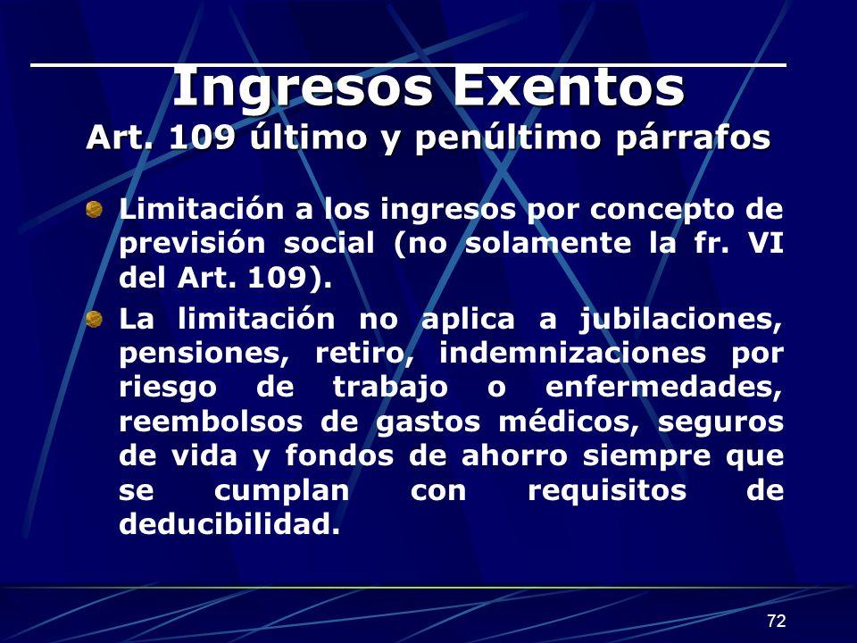 72 Ingresos Exentos Art. 109 último y penúltimo párrafos Limitación a los ingresos por concepto de previsión social (no solamente la fr. VI del Art. 1