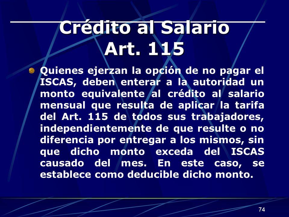 74 Crédito al Salario Art. 115 Quienes ejerzan la opción de no pagar el ISCAS, deben enterar a la autoridad un monto equivalente al crédito al salario