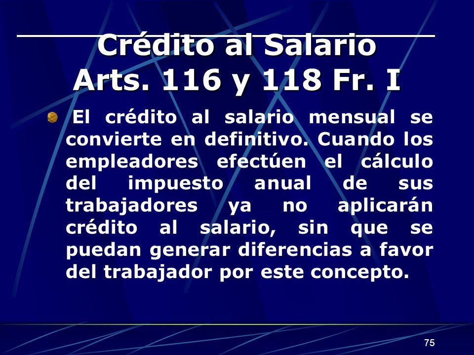 75 Crédito al Salario Arts. 116 y 118 Fr. I El crédito al salario mensual se convierte en definitivo. Cuando los empleadores efectúen el cálculo del i