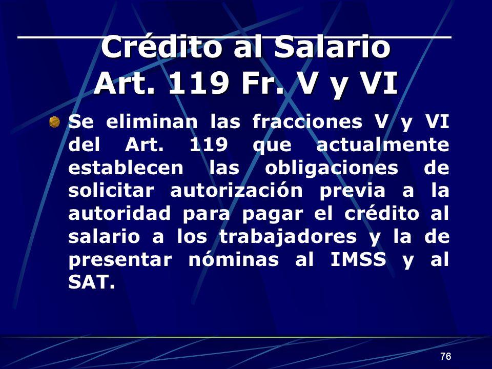 76 Crédito al Salario Art. 119 Fr. V y VI Se eliminan las fracciones V y VI del Art. 119 que actualmente establecen las obligaciones de solicitar auto
