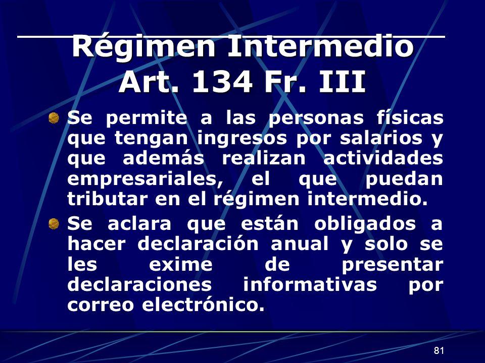 81 Régimen Intermedio Art. 134 Fr. III Se permite a las personas físicas que tengan ingresos por salarios y que además realizan actividades empresaria