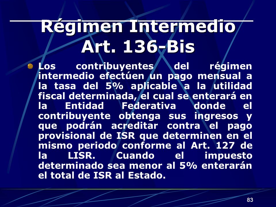 83 Régimen Intermedio Art. 136-Bis Los contribuyentes del régimen intermedio efectúen un pago mensual a la tasa del 5% aplicable a la utilidad fiscal