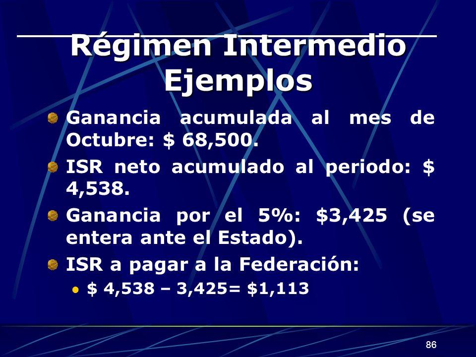 86 Régimen Intermedio Ejemplos Ganancia acumulada al mes de Octubre: $ 68,500. ISR neto acumulado al periodo: $ 4,538. Ganancia por el 5%: $3,425 (se