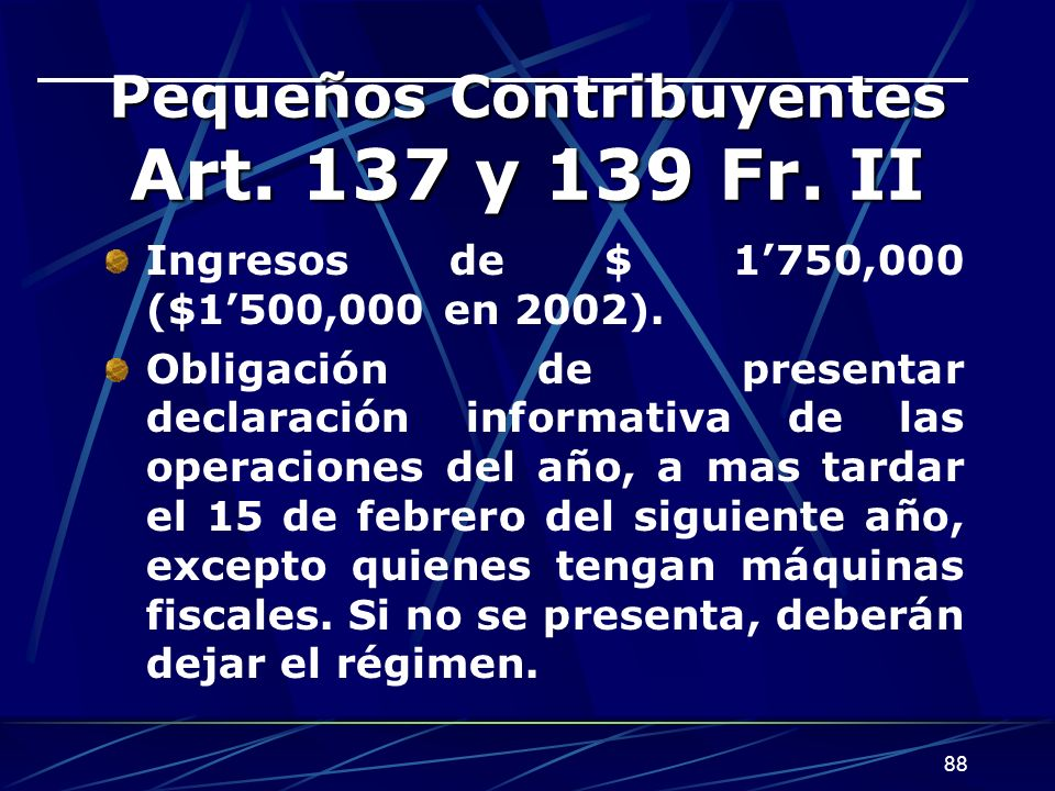 88 Pequeños Contribuyentes Art. 137 y 139 Fr. II Ingresos de $ 1750,000 ($1500,000 en 2002). Obligación de presentar declaración informativa de las op