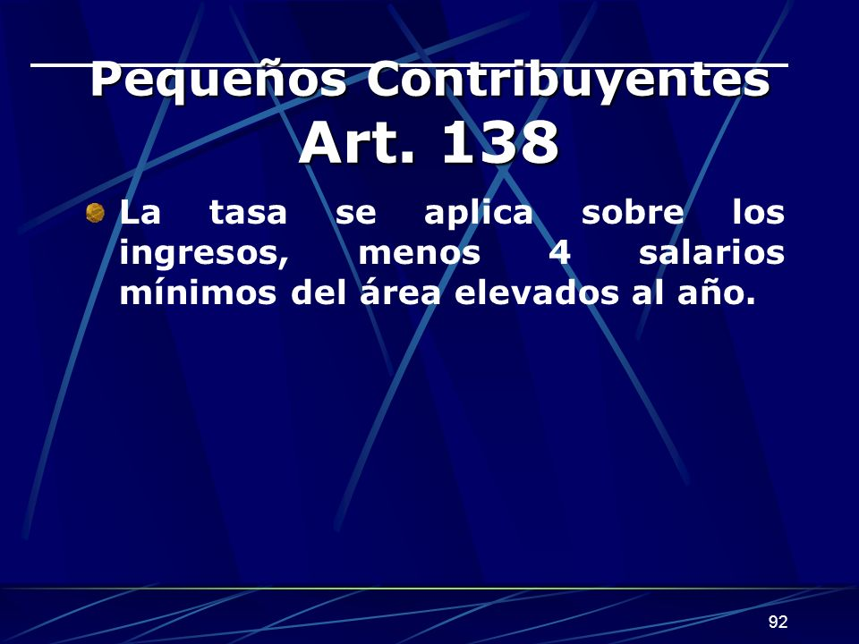92 Pequeños Contribuyentes Art. 138 La tasa se aplica sobre los ingresos, menos 4 salarios mínimos del área elevados al año.