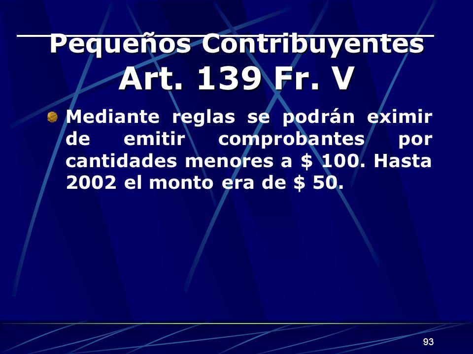 93 Pequeños Contribuyentes Art. 139 Fr. V Mediante reglas se podrán eximir de emitir comprobantes por cantidades menores a $ 100. Hasta 2002 el monto