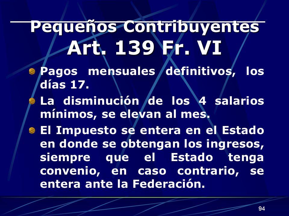 94 Pequeños Contribuyentes Art. 139 Fr. VI Pagos mensuales definitivos, los días 17. La disminución de los 4 salarios mínimos, se elevan al mes. El Im