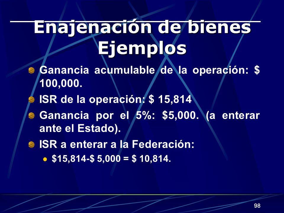 98 Enajenación de bienes Ejemplos Ganancia acumulable de la operación: $ 100,000. ISR de la operación: $ 15,814 Ganancia por el 5%: $5,000. (a enterar