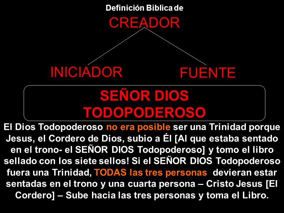 Definición Biblica de CREADOR INICIADOR FUENTE SEÑOR DIOS TODOPODEROSO Apocalipsis 5:6,7 6 Entonces, en medio del trono, de los cuatro seres vivientes