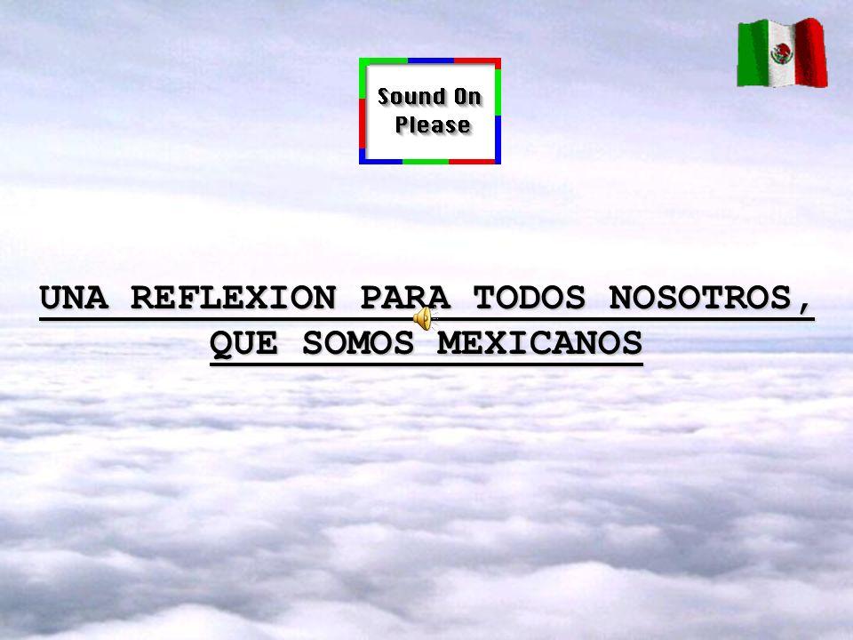 UNA REFLEXION PARA TODOS NOSOTROS, QUE SOMOS MEXICANOS