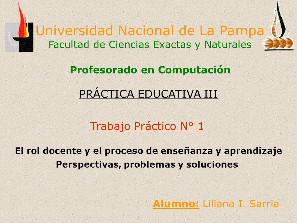 Universidad Nacional de La Pampa Facultad de Ciencias Exactas y Naturales Trabajo Práctico N° 1 El rol docente y el proceso de enseñanza y aprendizaje